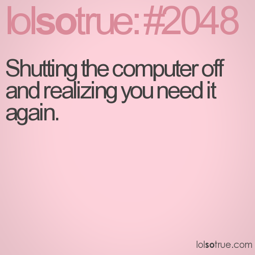 Shutting the computer off and realizing you need it again.