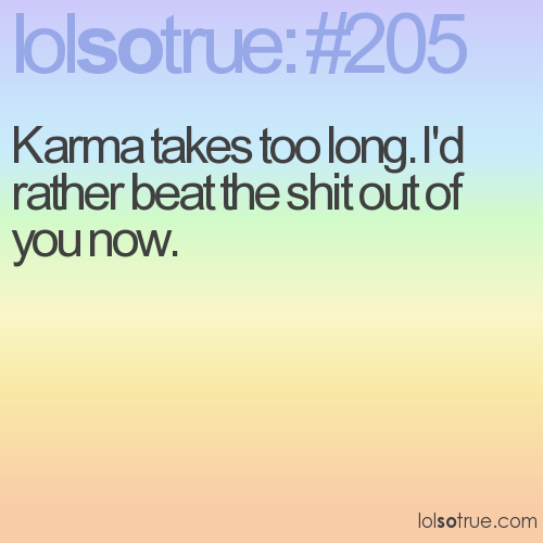 Karma takes too long. I'd rather beat the shit out of you now.
