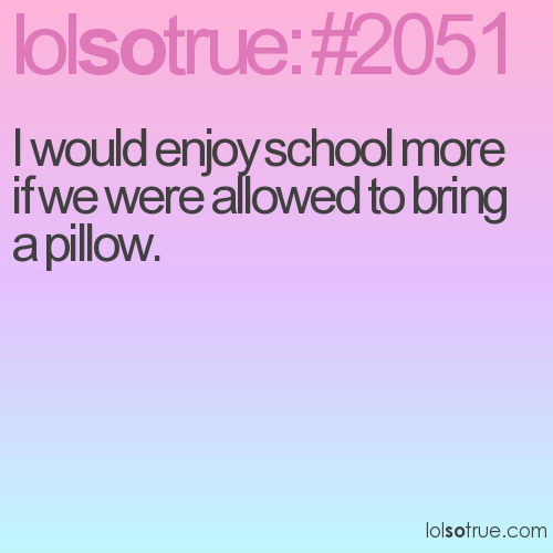 I would enjoy school more if we were allowed to bring a pillow.