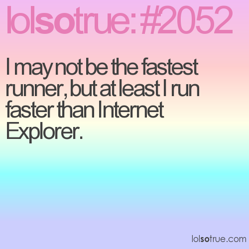 I may not be the fastest runner, but at least I run faster than Internet Explorer.