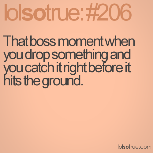 That boss moment when you drop something and you catch it right before it hits the ground.