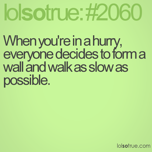 When you're in a hurry, everyone decides to form a wall and walk as slow as possible.