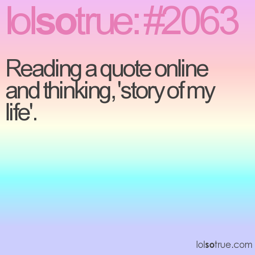 Reading a quote online and thinking, 'story of my life'.