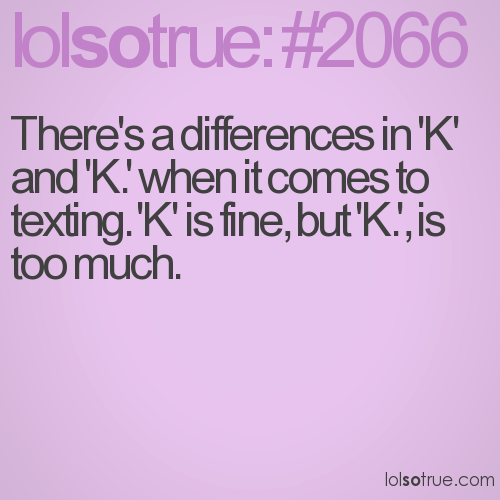 There's a differences in 'K' and 'K.' when it comes to texting. 'K' is fine, but 'K.', is too much.