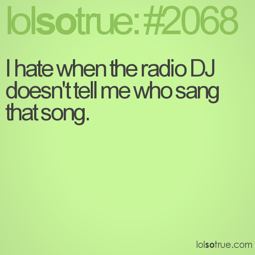 I hate when the radio DJ doesn't tell me who sang that song.