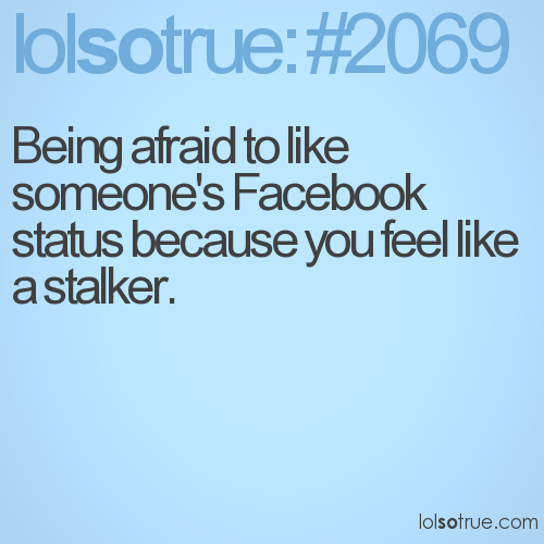 Being afraid to like someone's Facebook status because you feel like a stalker.