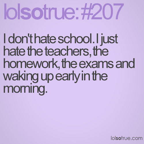 I don't hate schooI. I just hate the teachers, the homework, the exams and waking up early in the morning.