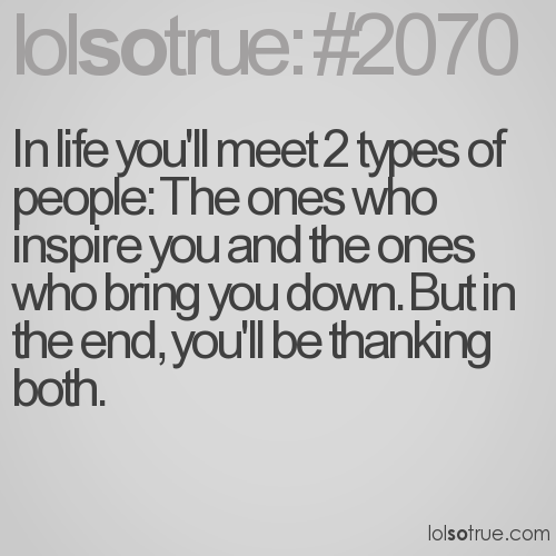 In life you'll meet 2 types of people: The ones who inspire you and the ones who bring you down. But in the end, you'll be thanking both.