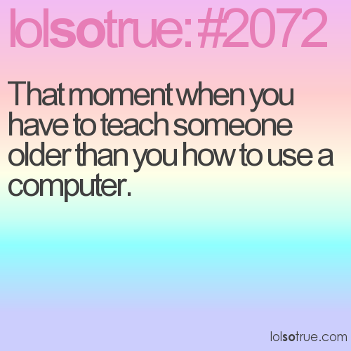 That moment when you have to teach someone older than you how to use a computer.