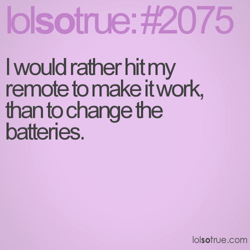 I would rather hit my remote to make it work, than to change the batteries.