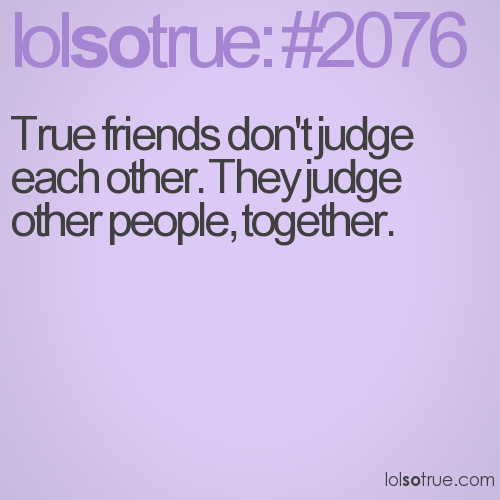 True friends don't judge each other. They judge other people, together.