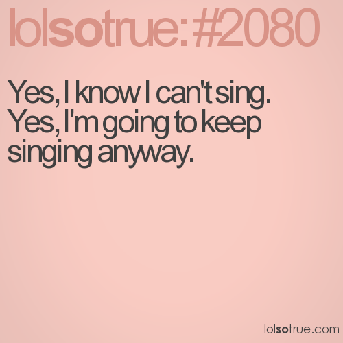 Yes, I know I can't sing. 