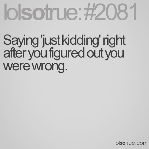 Saying 'just kidding' right after you figured out you were wrong.