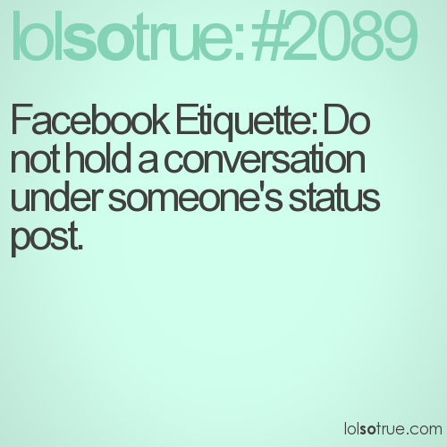 Facebook Etiquette: Do not hold a conversation under someone's status post.