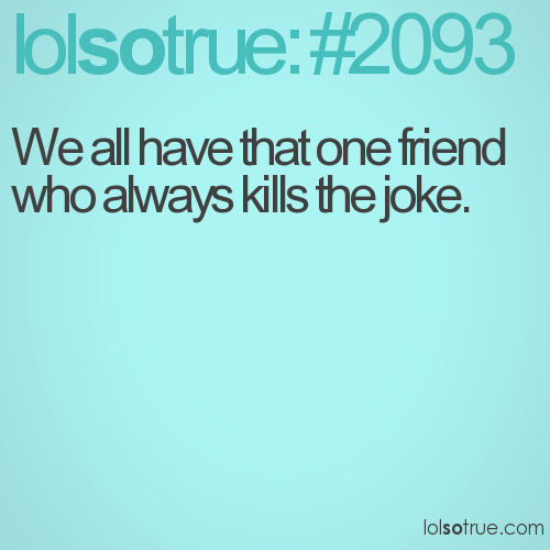 We all have that one friend who always kills the joke.