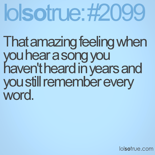 That amazing feeling when you hear a song you haven't heard in years and you still remember every word.