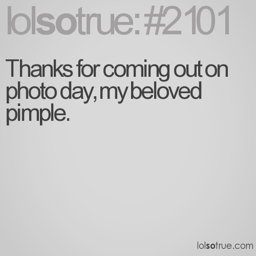 Thanks for coming out on photo day, my beloved pimple.