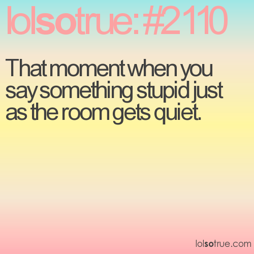 That moment when you say something stupid just as the room gets quiet.