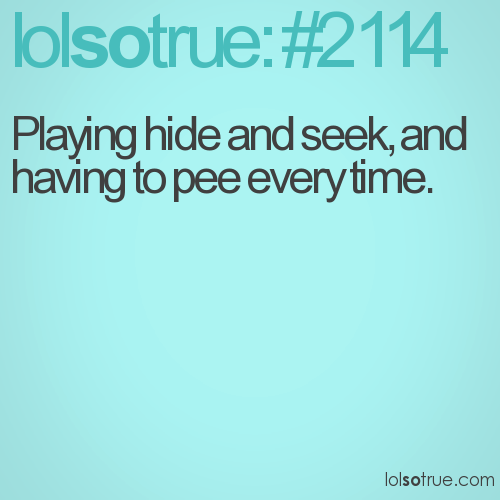 Playing hide and seek, and having to pee every time.