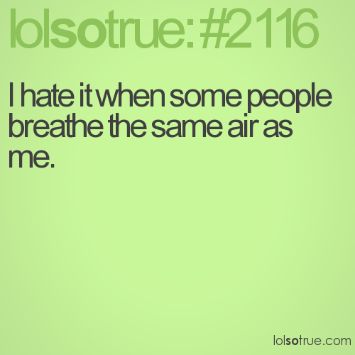 I hate it when some people breathe the same air as me.