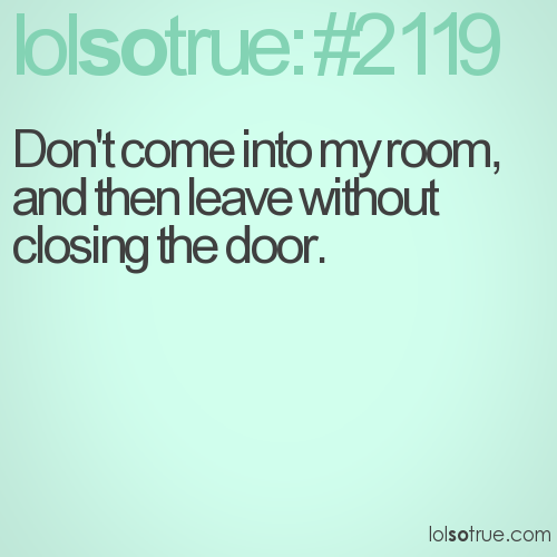 Don't come into my room, and then leave without closing the door.