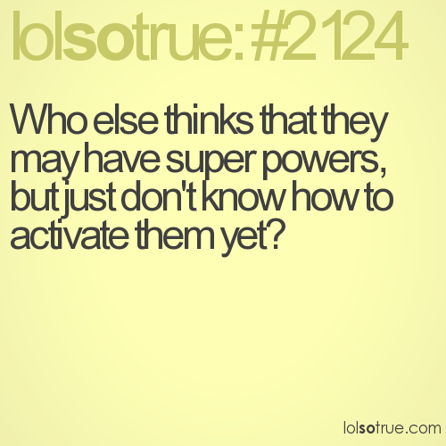 Who else thinks that they may have super powers, but just don't know how to activate them yet?