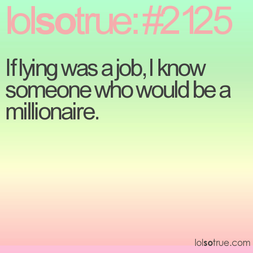 If lying was a job, I know someone who would be a millionaire.