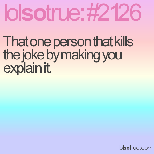 That one person that kills the joke by making you explain it.