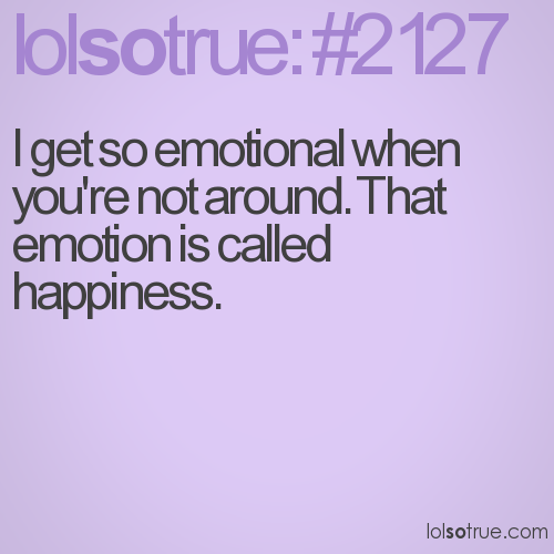 I get so emotional when you're not around. That emotion is called happiness.