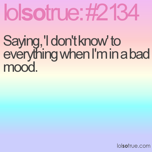 Saying, 'I don't know' to everything when I'm in a bad mood.