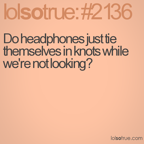 Do headphones just tie themselves in knots while we're not looking?