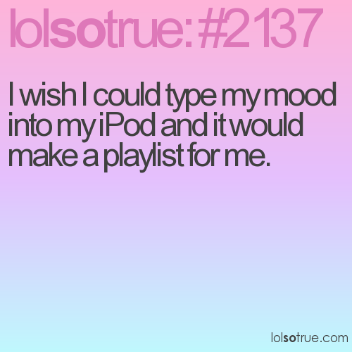 I wish I could type my mood into my iPod and it would make a playlist for me.