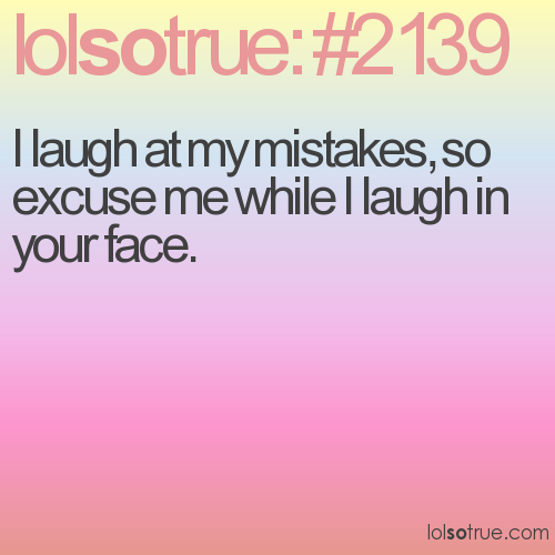 I laugh at my mistakes, so excuse me while I laugh in your face.