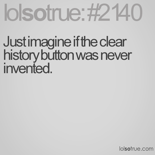 Just imagine if the clear history button was never invented.