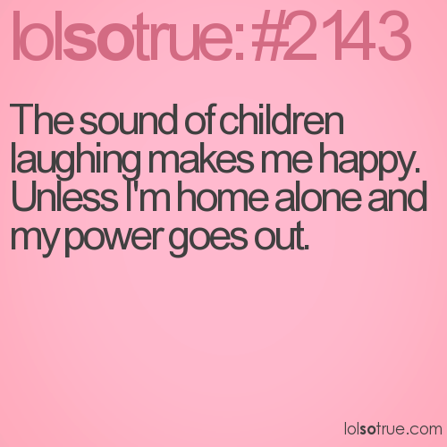 The sound of children laughing makes me happy. Unless I'm home alone and my power goes out.