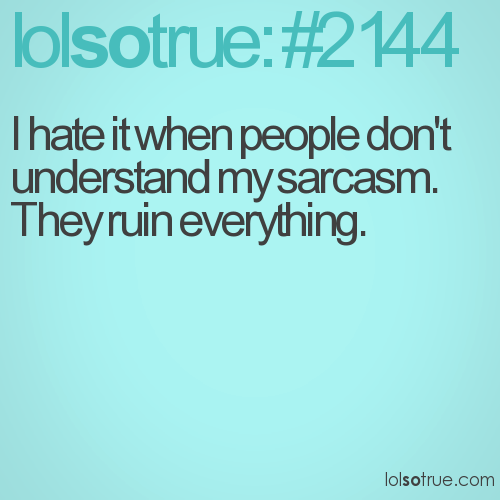 I hate it when people don't understand my sarcasm.