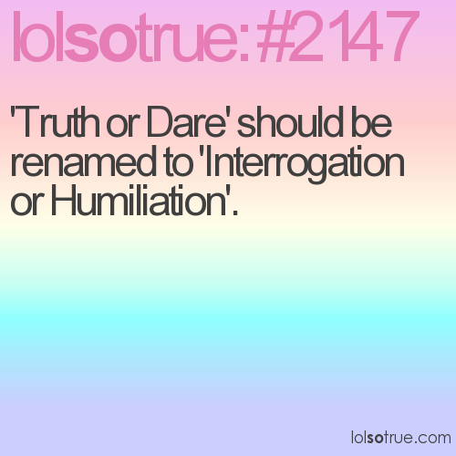 'Truth or Dare' should be renamed to 'Interrogation or Humiliation'.