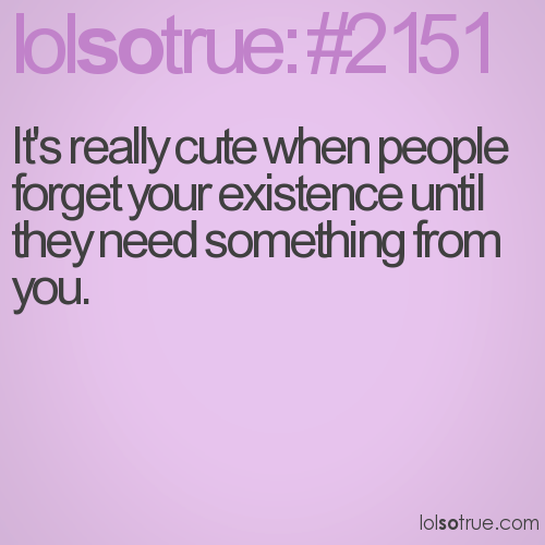 It's really cute when people forget your existence until they need something from you.