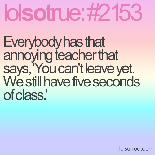 Everybody has that annoying teacher that says, 'You can't leave yet. We still have five seconds of class.'