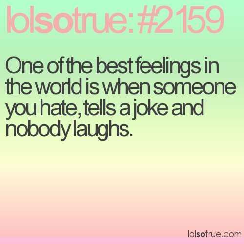 One of the best feelings in the world is when someone you hate, tells a joke and nobody laughs.