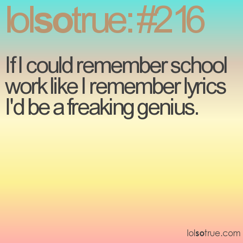 If I could remember school work like I remember lyrics I'd be a freaking genius.