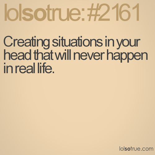 Creating situations in your head that will never happen in real life.