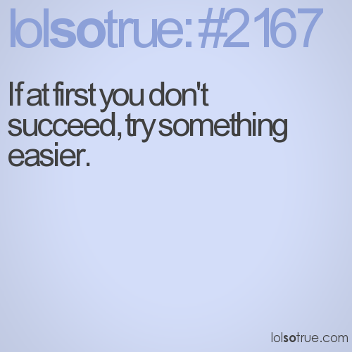 If at first you don't succeed, try something easier.