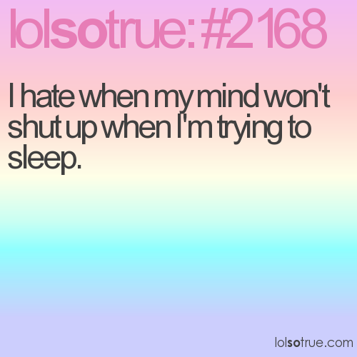 I hate when my mind won't shut up when I'm trying to sleep.