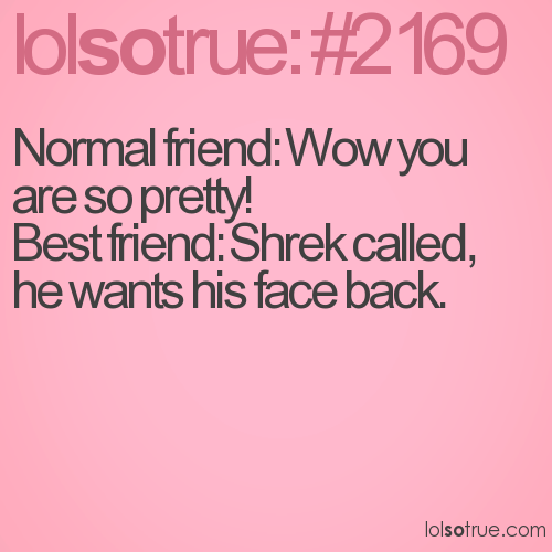 Normal friend: Wow you are so pretty! 