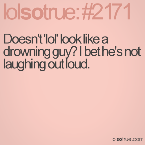 Doesn't 'lol' look like a drowning guy? I bet he's not laughing out loud.
