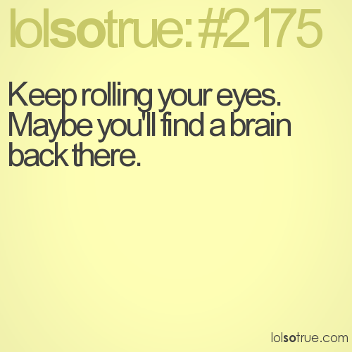 Keep rolling your eyes. 