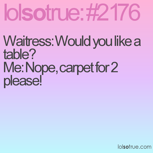 Waitress: Would you like a table? Me: Nope, carpet for 2 please!