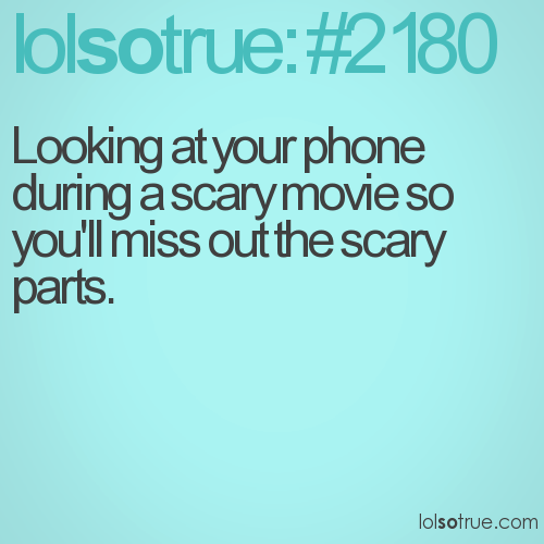 Looking at your phone during a scary movie so you'll miss out the scary parts.