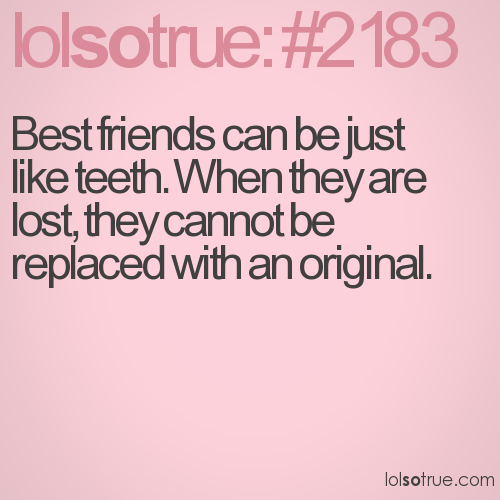 Best friends can be just like teeth. When they are lost, they cannot be replaced with an original.